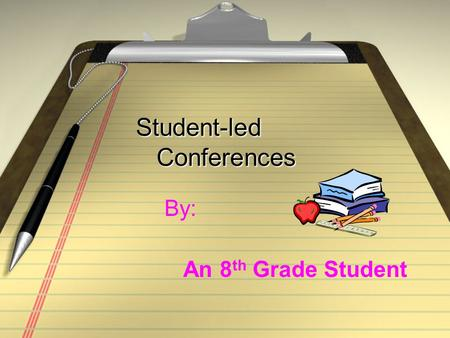 Student-led Conferences Student-led Conferences By: An 8 th Grade Student.