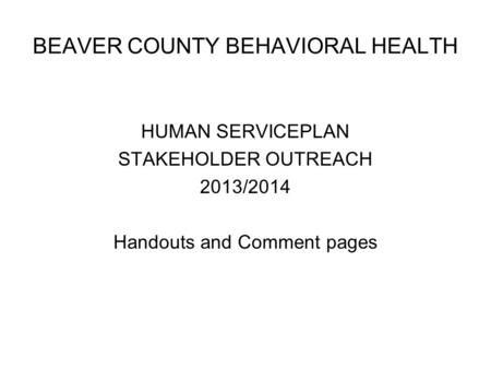 BEAVER COUNTY BEHAVIORAL HEALTH HUMAN SERVICEPLAN STAKEHOLDER OUTREACH 2013/2014 Handouts and Comment pages.