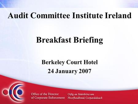 Audit Committee Institute Ireland Breakfast Briefing Berkeley Court Hotel 24 January 2007.