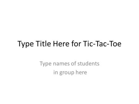 Type Title Here for Tic-Tac-Toe Type names of students in group here.