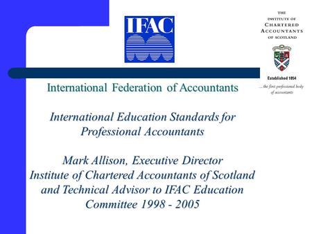 International Federation of Accountants International Education Standards for Professional Accountants Mark Allison, Executive Director Institute of Chartered.