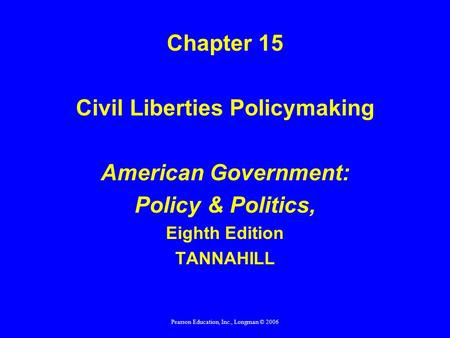 Pearson Education, Inc., Longman © 2006 Chapter 15 Civil Liberties Policymaking American Government: Policy & Politics, Eighth Edition TANNAHILL.