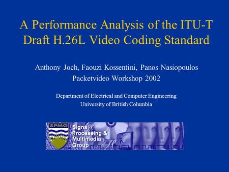 A Performance Analysis of the ITU-T Draft H.26L Video Coding Standard Anthony Joch, Faouzi Kossentini, Panos Nasiopoulos Packetvideo Workshop 2002 Department.