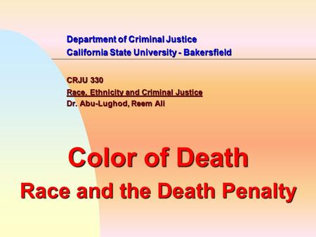 Department of Criminal Justice California State University - Bakersfield CRJU 330 Race, Ethnicity and Criminal Justice Dr. Abu-Lughod, Reem Ali Color of.