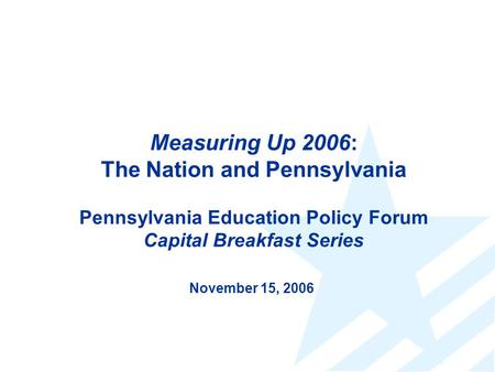 Measuring Up 2006: The Nation and Pennsylvania Pennsylvania Education Policy Forum Capital Breakfast Series November 15, 2006.