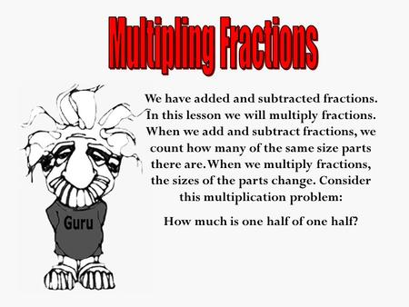 We have added and subtracted fractions. In this lesson we will multiply fractions. When we add and subtract fractions, we count how many of the same size.