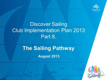 TITLE DATE Discover Sailing Club Implementation Plan 2013 Part 8. The Sailing Pathway August 2013.