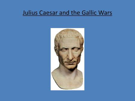 Julius Caesar and the Gallic Wars. The Gauls The Gauls had been a threat on the northern frontier of Italy for a long time At intervals they poured forth.