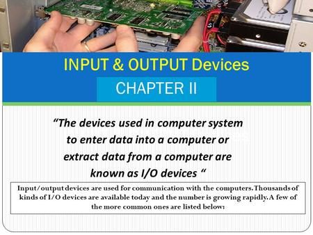 "INPUT & OUTPUT Devices CHAPTER II INPUT & OUTPUT Devices ""The devices used in computer system to enter data into a computer or extract data from a computer."
