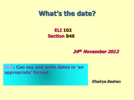 What's the date? ELI 102 ELI 102 Section B46 Section B46 24 th November 2012 Khairya Badran Khairya Badran SLO: Can say and write dates in 'an appropriate'