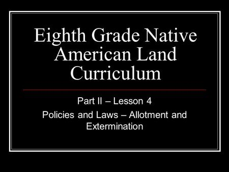 Eighth Grade Native American Land Curriculum Part II – Lesson 4 Policies and Laws – Allotment and Extermination.
