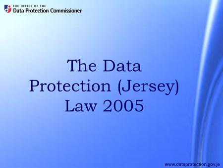 Www.dataprotection.gov.je The Data Protection (Jersey) Law 2005.