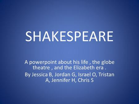 SHAKESPEARE A powerpoint about his life, the globe theatre, and the Elizabeth era. By Jessica B, Jordan G, Israel O, Tristan A, Jennifer H, Chris S.