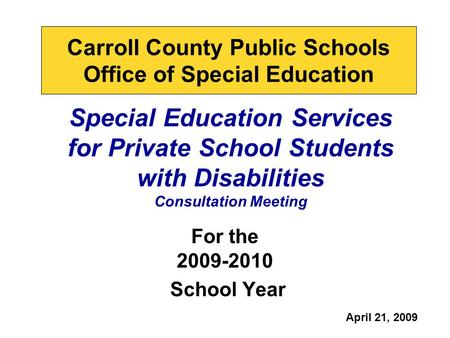 Special Education Services for Private School Students with Disabilities Consultation Meeting For the 2009-2010 School Year Carroll County Public Schools.