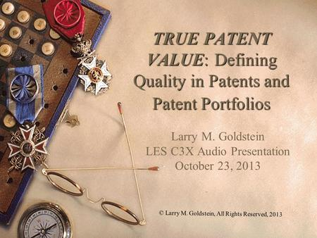 1 TRUE PATENT VALUE: Defining Quality in Patents and Patent Portfolios Larry M. Goldstein LES C3X Audio Presentation October 23, 2013 © Larry M. Goldstein,