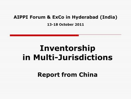 AIPPI Forum & ExCo in Hyderabad (India) 13-18 October 2011 Inventorship in Multi-Jurisdictions Report from China.