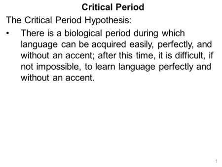 Critical Period The Critical Period Hypothesis: There is a biological period during which language can be acquired easily, perfectly, and without an accent;