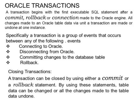 ORACLE TRANSACTIONS A transaction begins with the first executable SQL statement after a commit, rollback or connection made to the Oracle engine. All.