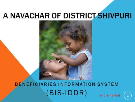 A NAVACHAR OF DISTRICT SHIVPURI BENEFICIARIES INFORMATION SYSTEM (BIS-IDDR) NIC SHIVPURI 1.