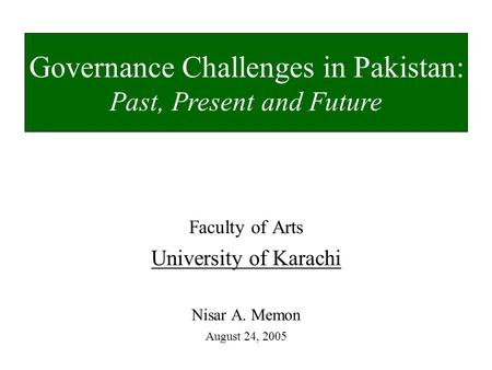 Faculty of Arts University of Karachi Nisar A. Memon August 24, 2005 Governance Challenges in Pakistan: Past, Present and Future.