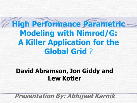 High Performance Parametric Modeling with Nimrod/G: A Killer Application for the Global Grid ? David Abramson, Jon Giddy and Lew Kotler Presentation By: