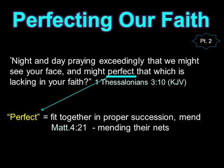 "Pt. 2 "" Night and day praying exceedingly that we might see your face, and might perfect that which is lacking in your faith?"" 1 Thessalonians 3:10 (KJV)"
