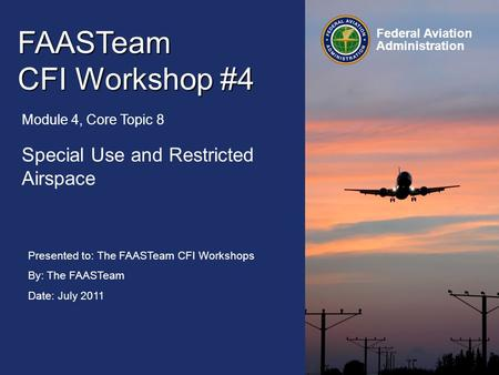 Presented to: The FAASTeam CFI Workshops By: The FAASTeam Date: July 2011 Federal Aviation Administration FAASTeam CFI Workshop #4 Module 4, Core Topic.