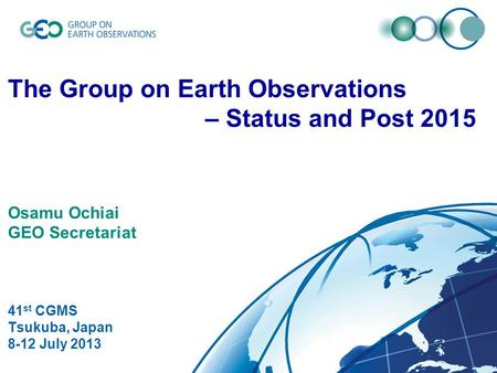 © GEO Secretariat The Group on Earth Observations – Status and Post 2015 Osamu Ochiai GEO Secretariat 41 st CGMS Tsukuba, Japan 8-12 July 2013.