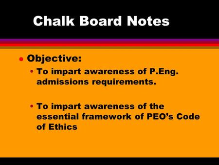 Chalk Board Notes l Objective: To impart awareness of P.Eng. admissions requirements. To impart awareness of the essential framework of PEO's Code of Ethics.