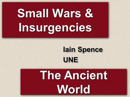 Small Wars & Insurgencies Iain Spence UNE UNE The Ancient World.