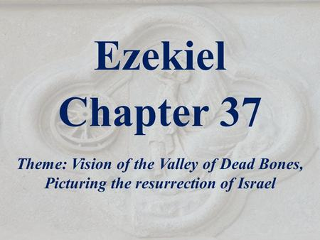 Ezekiel Chapter 37 Theme: Vision of the Valley of Dead Bones, Picturing the resurrection of Israel.