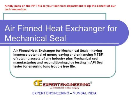 Air Finned Heat Exchanger for Mechanical Seal EXPERT ENGINEERING – MUMBAI, INDIA Air Finned Heat Exchanger for Mechanical Seals - having immense potential.