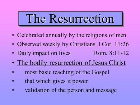 The Resurrection Celebrated annually by the religions of men Observed weekly by Christians I Cor. 11:26 Daily impact on lives Rom. 8:11-12 The bodily resurrection.
