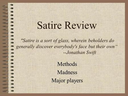 "Satire Review Satire is a sort of glass, wherein beholders do generally discover everybody's face but their own"" --Jonathan Swift Methods Madness Major."