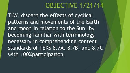 OBJECTIVE 1/21/14 TLW, discern the effects of cyclical patterns and movements of the Earth and moon in relation to the Sun, by becoming familiar with terminology.