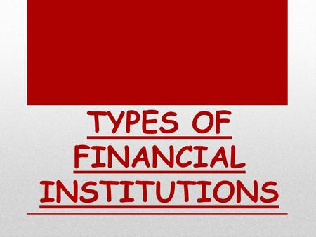 TYPES OF FINANCIAL INSTITUTIONS. Banking Institutions Organized sector Un-organized sector NON- BANKING INSTITUTIO NS Organized institutions Unorganize.