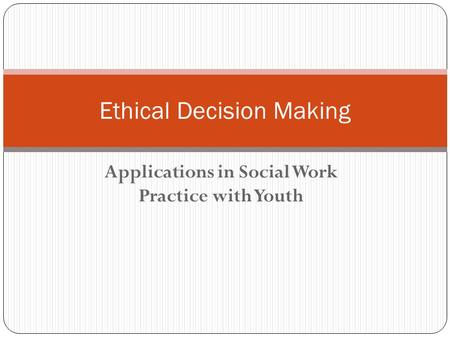 Applications in Social Work Practice with Youth Ethical Decision Making.