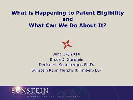 What is Happening to Patent Eligibility and What Can We Do About It? June 24, 2014 Bruce D. Sunstein Denise M. Kettelberger, Ph.D. Sunstein Kann Murphy.