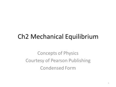 Ch2 Mechanical Equilibrium Concepts of Physics Courtesy of Pearson Publishing Condensed Form 1.