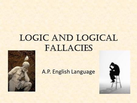 Logic and Logical Fallacies A.P. English Language.