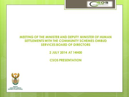 MEETING OF THE MINISTER AND DEPUTY MINISTER OF HUMAN SETTLEMENTS WITH THE COMMUNITY SCHEMES OMBUD SERVICES BOARD OF DIRECTORS 2 JULY 2014 AT 14H00 CSOS.
