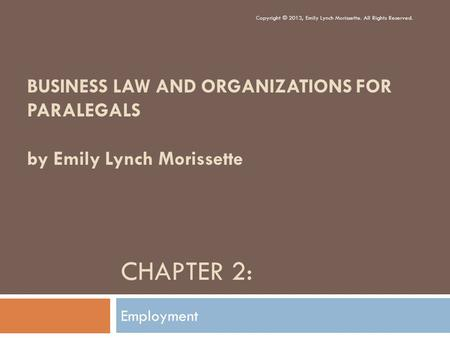CHAPTER 2: Employment Copyright © 2013, Emily Lynch Morissette. All Rights Reserved. BUSINESS LAW AND ORGANIZATIONS FOR PARALEGALS by Emily Lynch Morissette.