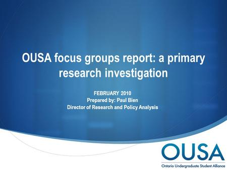  OUSA focus groups report: a primary research investigation FEBRUARY 2010 Prepared by: Paul Bien Director of Research and Policy Analysis.