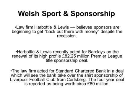 "Welsh Sport & Sponsorship Law firm Harbottle & Lewis –– believes sponsors are beginning to get ""back out there with money"" despite the recession. Harbottle."