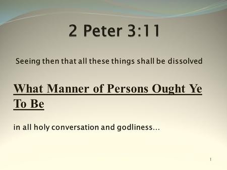 Seeing then that all these things shall be dissolved What Manner of Persons Ought Ye To Be in all holy conversation and godliness… 1.