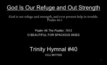 God Is Our Refuge and Out Strength God is our refuge and strength, and ever present help in trouble. Psalm 46:1 Psalm 46 The Psalter, 1912 O BEAUTIFUL.