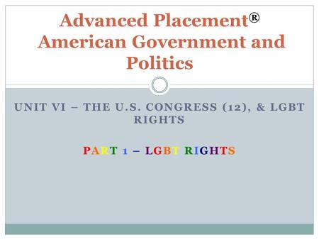 UNIT VI – THE U.S. CONGRESS (12), & LGBT RIGHTS PART 1 – LGBT RIGHTS Advanced Placement ® American Government and Politics.