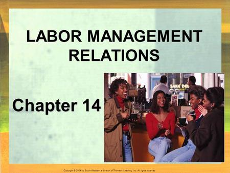 Copyright © 2004 by South-Western, a division of Thomson Learning, Inc. All rights reserved. Chapter 14 LABOR MANAGEMENT RELATIONS.