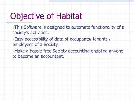 Objective of Habitat  This Software is designed to automate functionality of a society's activities.  Easy accessibility of data of occupants/ tenants.