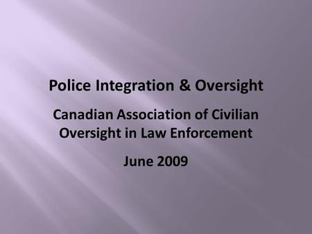 Police Integration & Oversight Canadian Association of Civilian Oversight in Law Enforcement June 2009.